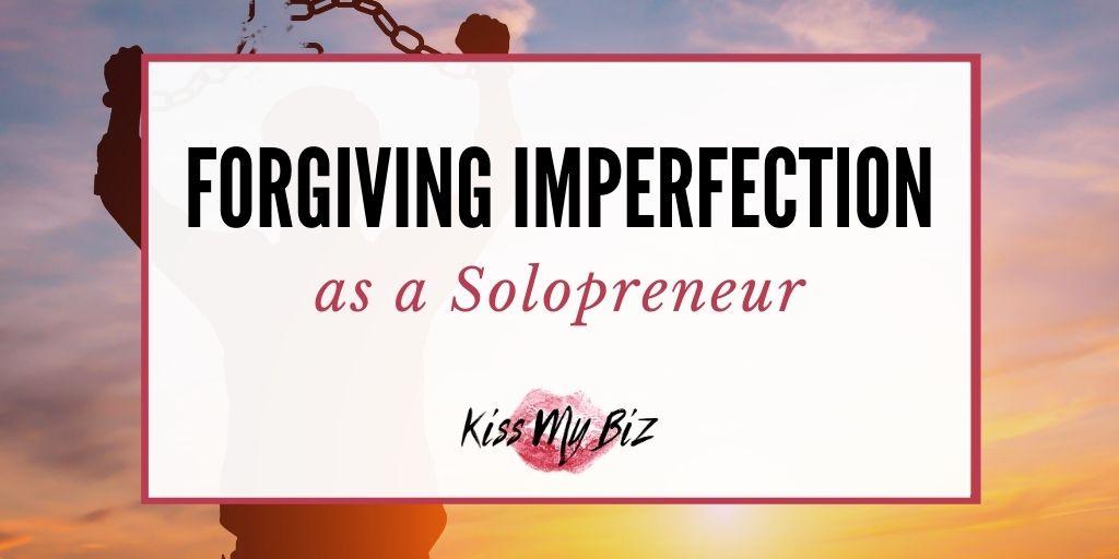 Forgiving Imperfection as a Solopreneur - KissMyBiz.com